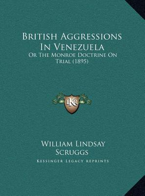 British Aggressions In Venezuela: Or The Monroe Doctrine On Trial (1895)  by  William Lindsay Scruggs