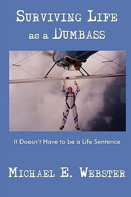 Surviving Life as a Dumbass: It Doesnt Have to Be a Life Sentence Michael E. Webster