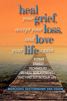 Heal Your Grief, Accept Your Loss and Love Your Life Again  by  Mercedes O. Van Essen