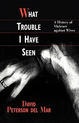 What Trouble I Have Seen: A History of Violence Against Wives  by  David Peterson del Mar