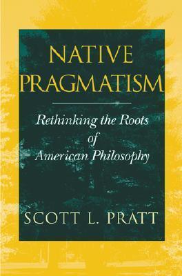 Native Pragmatism: Rethinking the Roots of American Philosophy Scott L. Pratt