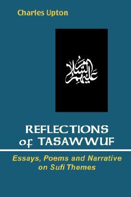 Reflections of Tasawwuf: Essays, Poems, and Narrative on Sufi Themes  by  Charles Upton