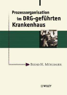 Prozessorganisation Im Drg-Gefuhrten Krankenhaus Bernd H. M?hlbauer