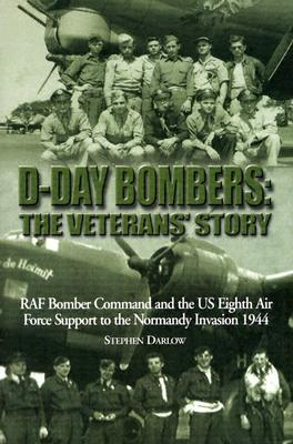 D-Day Bombers: The Veterans Story: RAF Bomber Command and the US Eighth Air Force Support to the Normandy Invasion 1944 Steve Darlow
