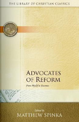 Advocates of Reform: From Wyclif to Erasmus Matthew Spinka