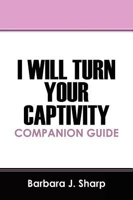 I Will Turn Your Captivity Companion Guide Barbara J. Sharp