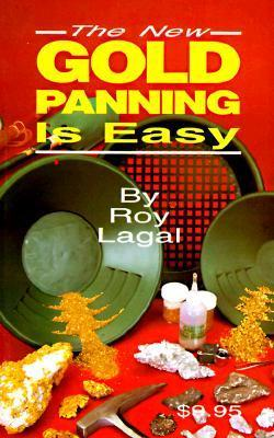 New Gold Panning Is Easy: Prospecting and Treasure Hunting Roy Lagal
