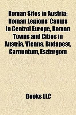 Roman Sites in Austria: Roman Legions Camps in Central Europe, Roman Towns and Cities in Austria, Vienna, Budapest, Carnuntum, Esztergom  by  Books LLC