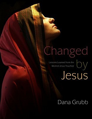 Changed Jesus: Lessons Learned from the Women Jesus Touched by Dana Grubb