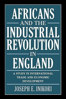 Africans and the Industrial Revolution in England: A Study in International Trade and Economic Development  by  Joseph E. Inikori