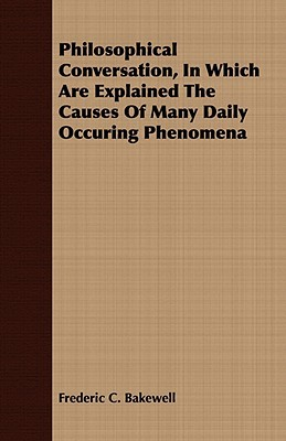 Philosophical Conversation, in Which Are Explained the Causes of Many Daily Occuring Phenomena  by  Frederic C. Bakewell