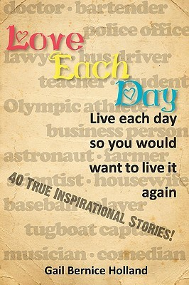 Love Each Day: Live Each Day So You Would Want to Live It Again  by  Gail Bernice Holland