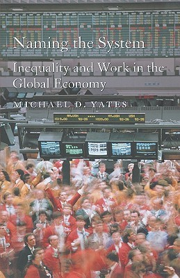 Naming the System: Inequality and Work in the Global Economy  by  Michael D. Yates