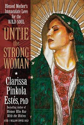 Untie the Strong Woman: Blessed Mothers Immaculate Love for the Wild Soul  by  Clarissa Pinkola Estés