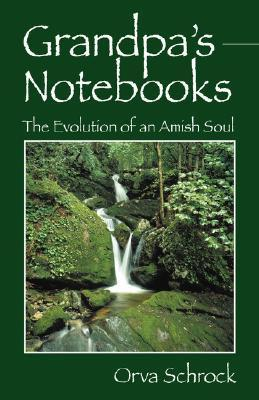 Grandpas Notebooks: The Evolution of an Amish Soul  by  Orva Schrock