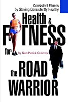 Health & Fitness for the Road Warrior  by  Kurt Patrick Gutierrez