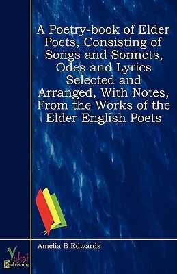A Poetry-Book of Elder Poets, Consisting of Songs and Sonnets, Odes and Lyrics Selected and Arranged, with Notes, from the Works of the Elder English Poets Amelia B. Edwards