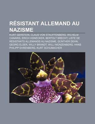 R Sistant Allemand Au Nazisme: Kurt Gerstein, Claus Von Stauffenberg, Wilhelm Canaris, Erich Honecker, Bertolt Brecht Books LLC