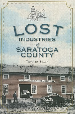 Lost Industries of Saratoga County  by  Timothy Starr