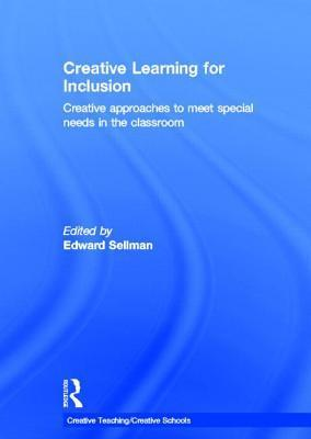 Creative Learning for Inclusion: Creative Approaches to Meet Special Needs in the Classroom Edward Sellman