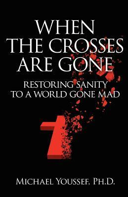 When the Crosses Are Gone: Restoring Sanity to a World Gone Mad  by  Michael Youssef