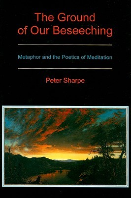The Ground of Our Beseeching: Metaphor and the Poetics of Meditation Peter Sharpe