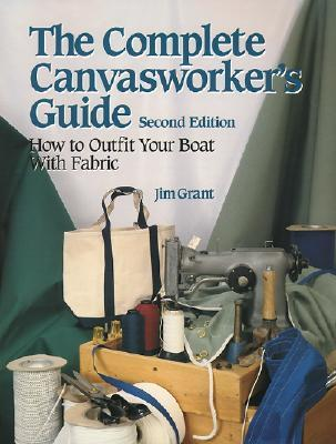 The Complete Canvasworkers Guide: How to Outfit Your Boat Using Natural or Synthetic Cloth Jim Grant