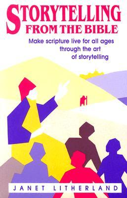 Storytelling from the Bible: Make Scripture Live for All Ages Through the Art of Storytelling Janet Litherland