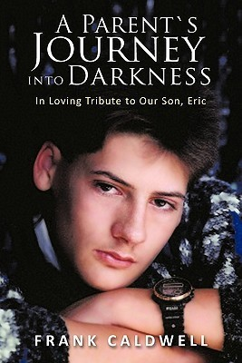 A Parents Journey Into Darkness: In Loving Tribute to Our Son, Eric Frank Caldwell
