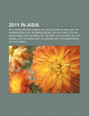 2011 in Asia: 2011 Asian Winter Games, 2011 Elections in Asia, 2011 in Afghanistan, 2011 in Bangladesh, 2011 in China, 2011 in Hong  by  Books LLC