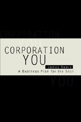 Corporation You: A Business Plan for the Soul James     Henry