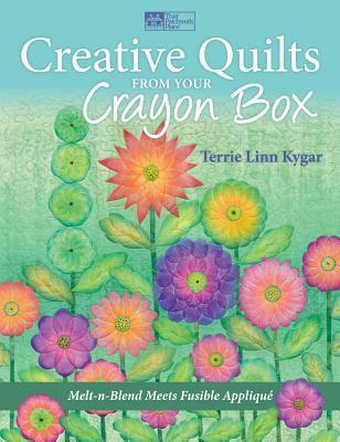 Creative Quilts from Your Crayon Box: Melt-N-Blend Meets Fusible Applique  by  Terrie Linn Kygar