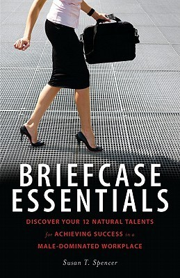 Briefcase Essentials: Discover Your 12 Natural Talents for Achieving Success in a Male-Dominated Workplace Susan Spencer