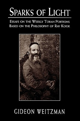 Sparks of Light: Essays on the Weekly Torah Portions Based on the Philosophy of Rav Kook  by  Gideon Weitzman