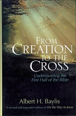 From Creation to the Cross: Understanding the First Half of the Bible  by  Albert H. Bayles