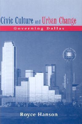 Civic Culture and Urban Change: Governing Dallas Royce Hanson