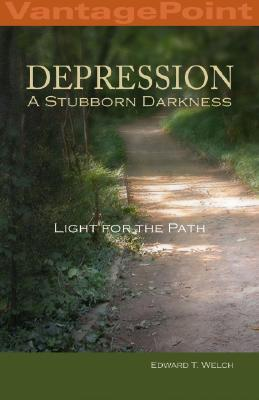 Depression: A Stubborn Darkness--Light for the Path Edward T. Welch