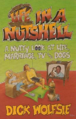 Life in a Nutshell: A Nutty Look at Life, Marriage, TV, and Dogs  by  Dick Wolfsie