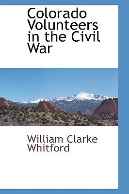 Colorado Volunteers in the Civil War William Clarke Whitford