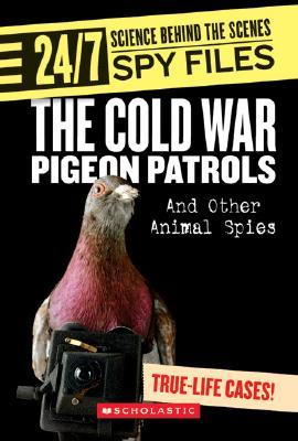 The Cold War Pigeon Patrols and Other Animal Spies (24/7: Science Behind the Scenes: Spy Files)  by  Danielle Denega