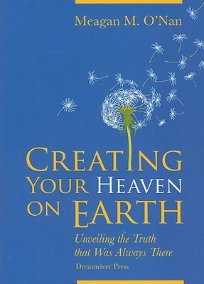 Creating Your Heaven on Earth: Unveiling the Truth That Was Always There  by  Meagan M. ONan