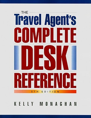 The Travel Agents Complete Desk Reference Kelly Monaghan
