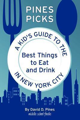 Pines Picks: A Kids Guide to the Best Things to Eat and Drink in New York City David D. Pines