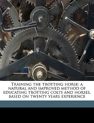 Training the Trotting Horse: A Natural and Improved Method of Educating Trotting Colts and Horses, Based on Twenty Years Experience  by  Charles Marvin