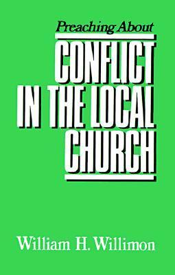 Preaching about Conflict in the Local Church  by  William H. Willimon