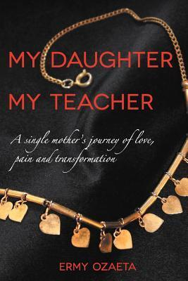 My Daughter My Teacher: A Single Mothers Journey of Love, Pain and Transformation  by  Ermy Ozaeta