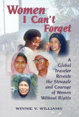 Women I Cant Forget: A Global Traveler Reveals the Struggle and Courage of Women Without Rights  by  Winnie Vaughan Williams