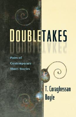 Doubletakes: Pairs of Contemporary Short Stories  by  T.C. Boyle