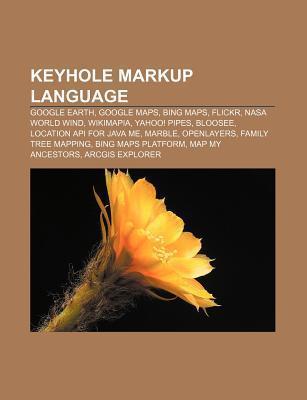 Keyhole Markup Language: Google Earth, Google Maps, Bing Maps, Flickr, NASA World Wind, Wikimapia, Yahoo! Pipes, Bloosee Books LLC