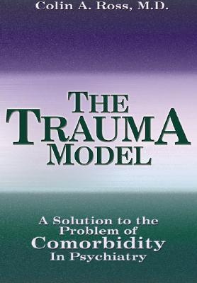 The Trauma Model: A Solution to the Problem of Comorbidity in Psychiatry  by  Colin A. Ross